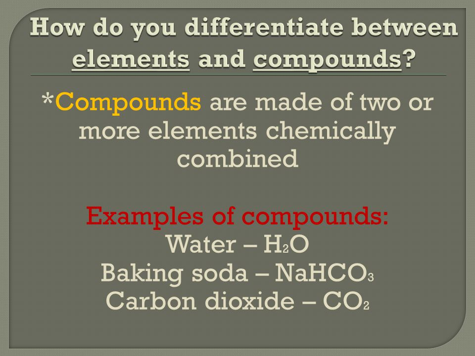 *Compounds are made of two or more elements chemically combined Examples of compounds: Water – H 2 O Baking soda – NaHCO 3 Carbon dioxide – CO 2