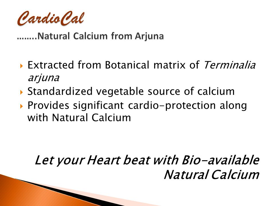  Extracted from Botanical matrix of Terminalia arjuna  Standardized vegetable source of calcium  Provides significant cardio-protection along with Natural Calcium Let your Heart beat with Bio-available Natural Calcium