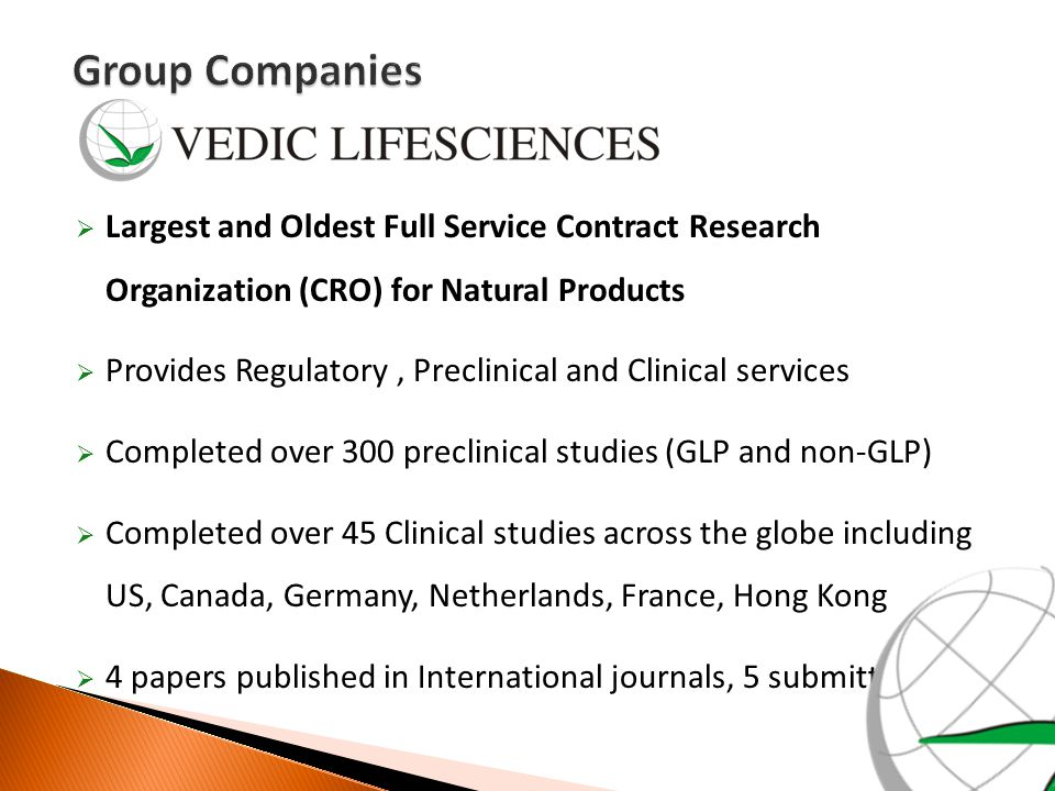  Full Service Contract Research Organization (CRO) for Pharma  Operations in India with presence in US and Business partners worldwide  Supports Phase II - IV, BA-BE studies, IND, ANDA, NDA, 505(b)(2) submissions & clinical trials  Wide therapeutic expertise & Business partners worldwide  Medical Advisory Board of Eminent Industry experts