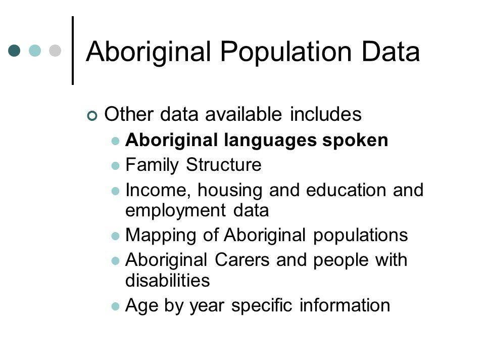 Aboriginal Population Data Other data available includes Aboriginal languages spoken Family Structure Income, housing and education and employment data Mapping of Aboriginal populations Aboriginal Carers and people with disabilities Age by year specific information