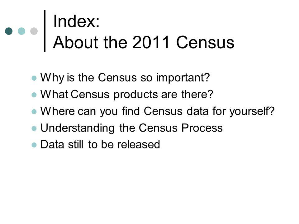 Index: About the 2011 Census Why is the Census so important.