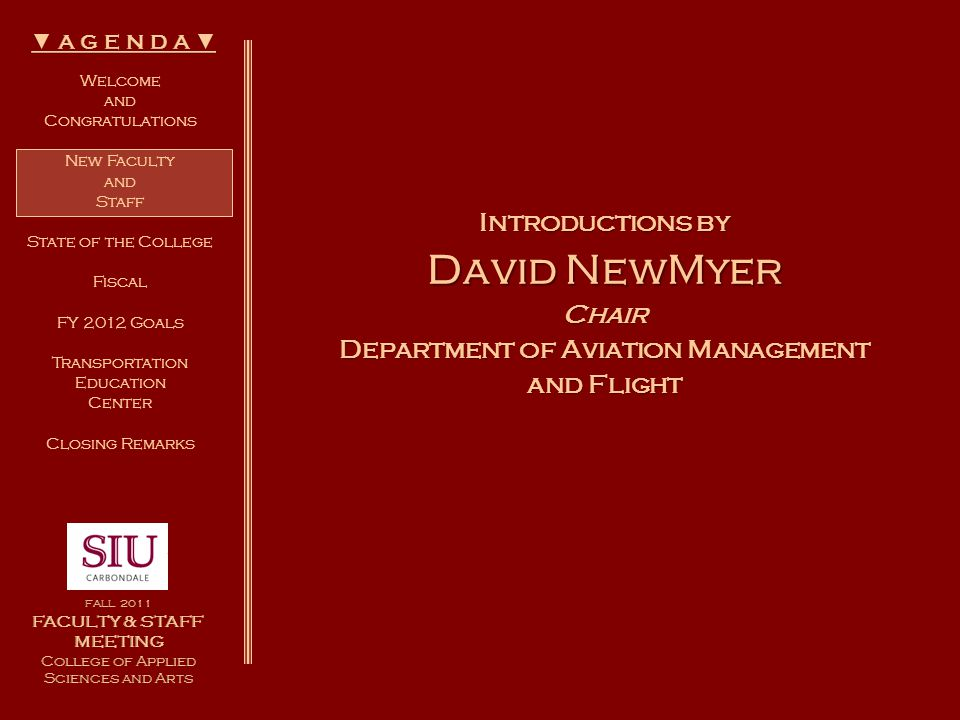 Welcome and Congratulations New Faculty and Staff State of the College Fiscal FY 2012 Goals Transportation Education Center Closing Remarks Introductions by David NewMyer Chair Department of Aviation Management and Flight