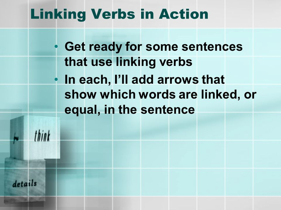 Linking Verbs in Action Get ready for some sentences that use linking verbs In each, I'll add arrows that show which words are linked, or equal, in the sentence