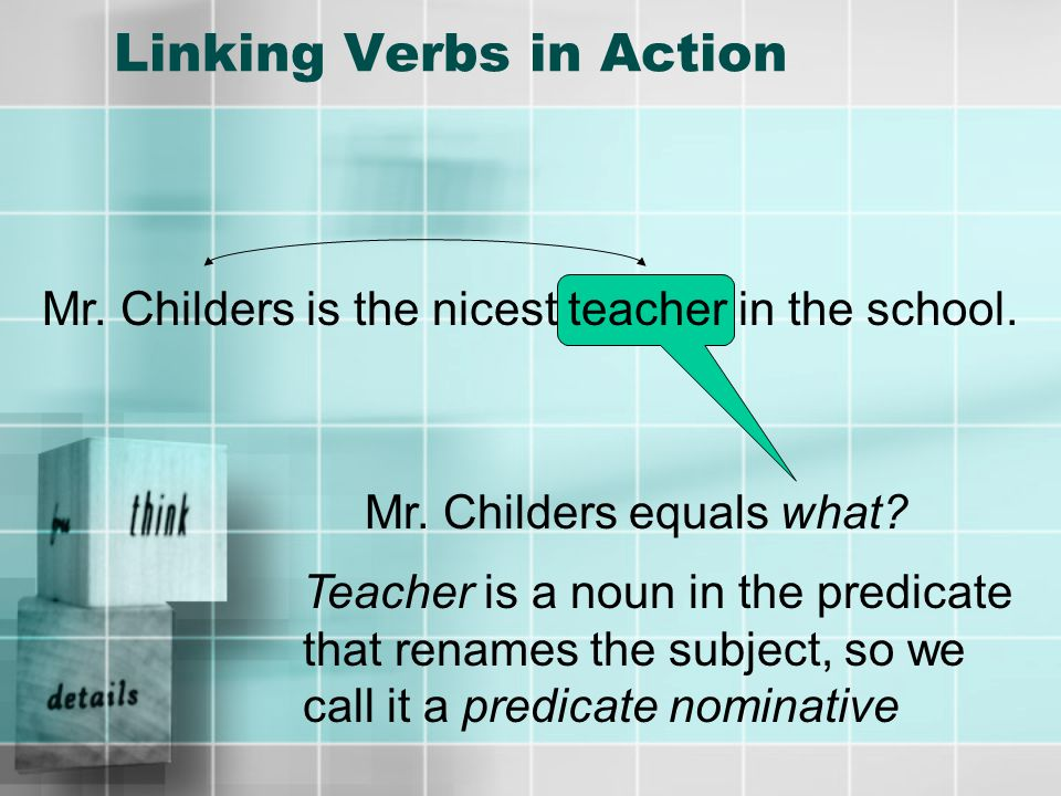 Linking Verbs in Action Mr. Childers is the nicest teacher in the school.
