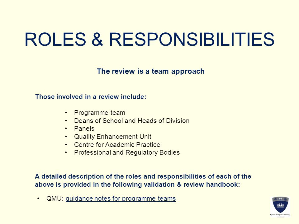 ROLES & RESPONSIBILITIES The review is a team approach Those involved in a review include: Programme team Deans of School and Heads of Division Panels