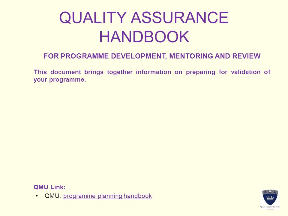 QUALITY ASSURANCE HANDBOOK FOR PROGRAMME DEVELOPMENT, MENTORING AND REVIEW This document brings together information on preparing for validation of yo