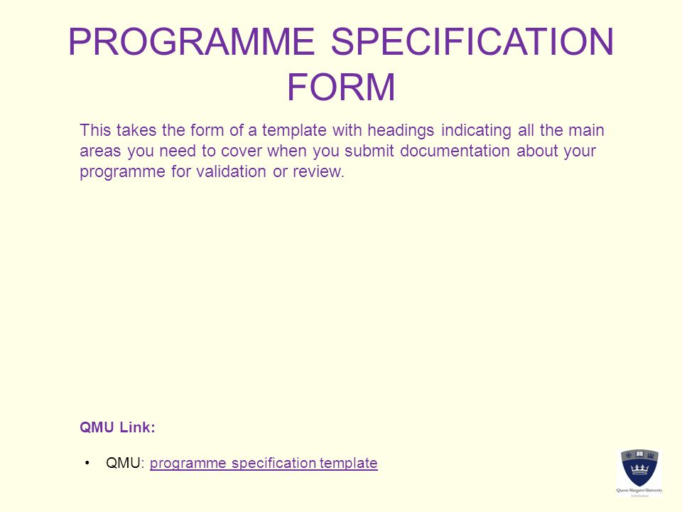 PROGRAMME SPECIFICATION FORM This takes the form of a template with headings indicating all the main areas you need to cover when you submit documenta