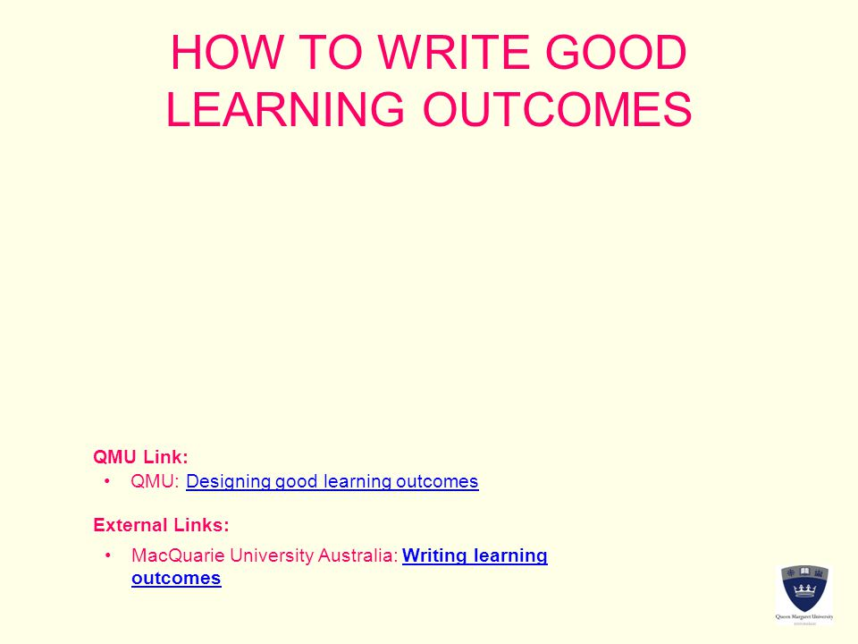 HOW TO WRITE GOOD LEARNING OUTCOMES QMU Link: External Links: QMU: Designing good learning outcomesDesigning good learning outcomes MacQuarie Universi