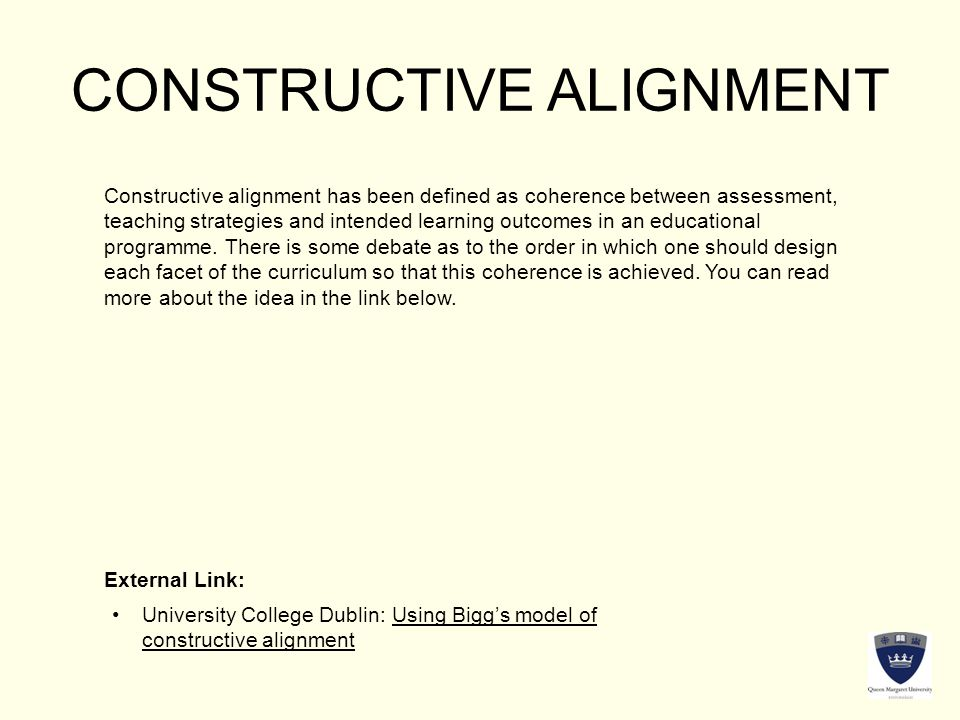 CONSTRUCTIVE ALIGNMENT Constructive alignment has been defined as coherence between assessment, teaching strategies and intended learning outcomes in