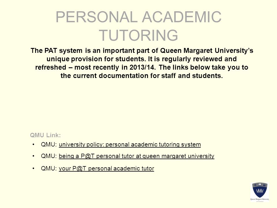 PERSONAL ACADEMIC TUTORING The PAT system is an important part of Queen Margaret University's unique provision for students. It is regularly reviewed