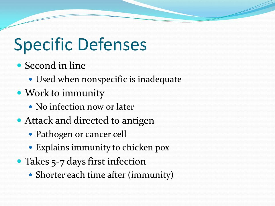 Specific Defenses Second in line Used when nonspecific is inadequate Work to immunity No infection now or later Attack and directed to antigen Pathogen or cancer cell Explains immunity to chicken pox Takes 5-7 days first infection Shorter each time after (immunity)