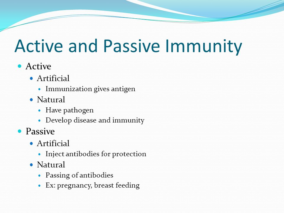 Active and Passive Immunity Active Artificial Immunization gives antigen Natural Have pathogen Develop disease and immunity Passive Artificial Inject
