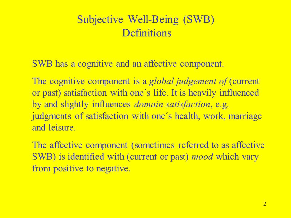2 Subjective Well-Being (SWB) Definitions SWB has a cognitive and an affective component. The cognitive component is a global judgement of (current or