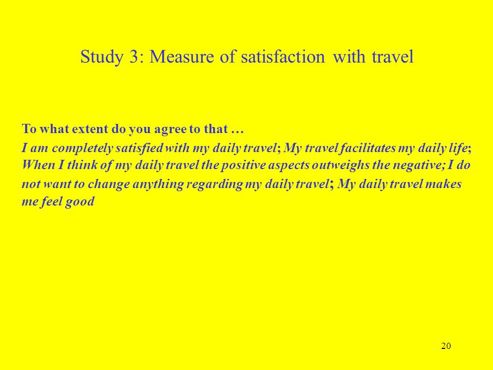 20 Study 3: Measure of satisfaction with travel To what extent do you agree to that … I am completely satisfied with my daily travel; My travel facili
