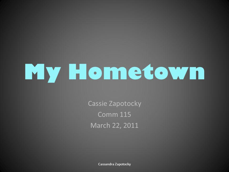 My Hometown Cassie Zapotocky Comm 115 March 22, 2011 Cassandra Zapotocky
