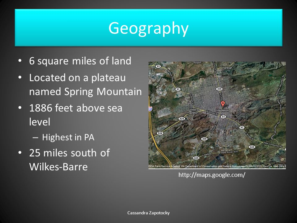 Geography 6 square miles of land Located on a plateau named Spring Mountain 1886 feet above sea level – Highest in PA 25 miles south of Wilkes-Barre Cassandra Zapotocky http://maps.google.com/
