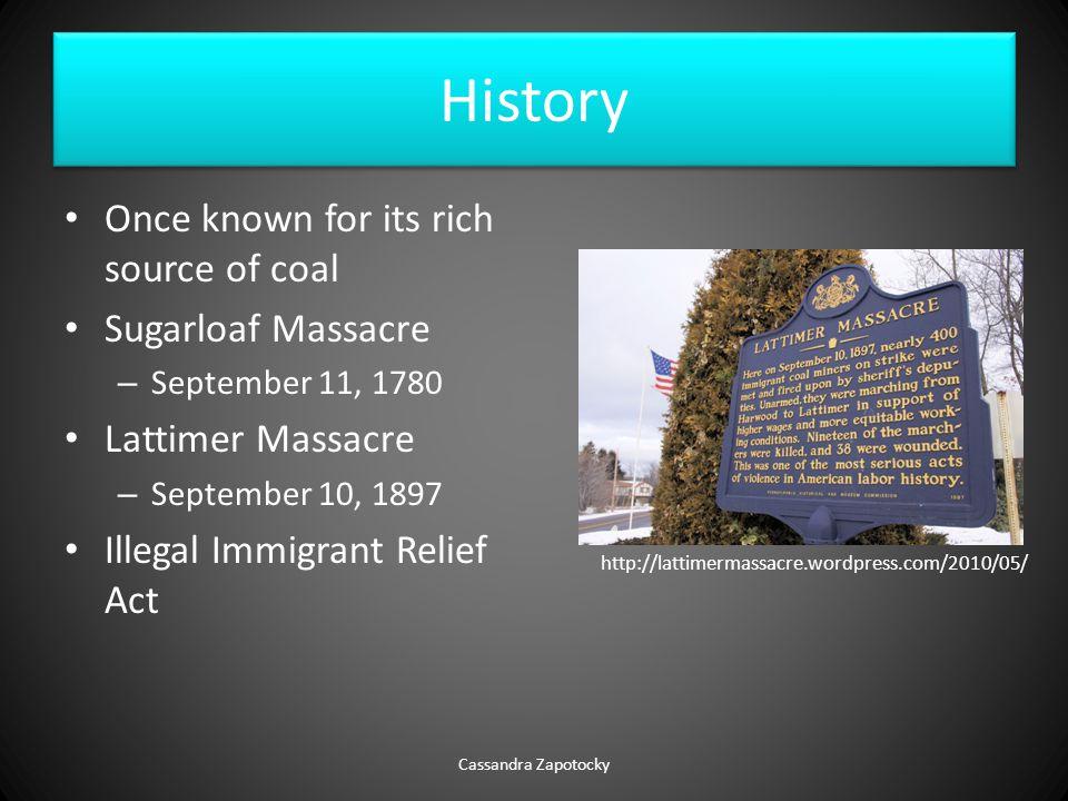 History Once known for its rich source of coal Sugarloaf Massacre – September 11, 1780 Lattimer Massacre – September 10, 1897 Illegal Immigrant Relief Act Cassandra Zapotocky http://lattimermassacre.wordpress.com/2010/05/
