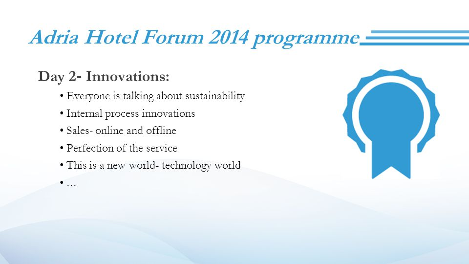 Adria Hotel Forum 2014 programme Day 2- Innovations: Everyone is talking about sustainability Internal process innovations Sales- online and offline Perfection of the service This is a new world- technology world...
