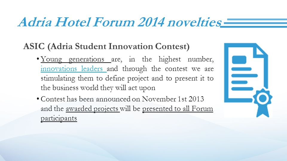 Adria Hotel Forum 2014 novelties ASIC (Adria Student Innovation Contest) Young generations are, in the highest number, innovations leaders and through the contest we are stimulating them to define project and to present it to the business world they will act upon Contest has been announced on November 1st 2013 and the awarded projects will be presented to all Forum participants