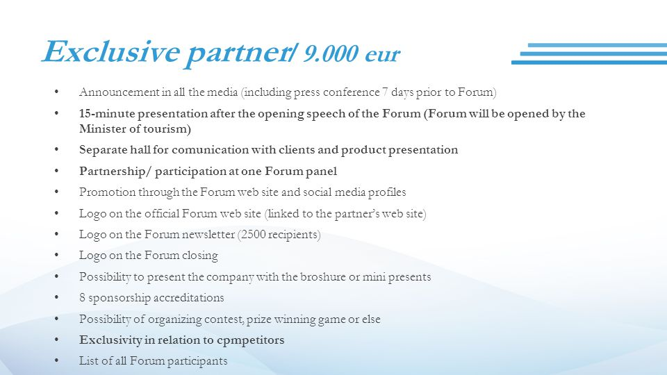 Exclusive partner / 9.000 eur Announcement in all the media (including press conference 7 days prior to Forum) 15-minute presentation after the opening speech of the Forum (Forum will be opened by the Minister of tourism) Separate hall for comunication with clients and product presentation Partnership/ participation at one Forum panel Promotion through the Forum web site and social media profiles Logo on the official Forum web site (linked to the partner's web site) Logo on the Forum newsletter (2500 recipients) Logo on the Forum closing Possibility to present the company with the broshure or mini presents 8 sponsorship accreditations Possibility of organizing contest, prize winning game or else Exclusivity in relation to cpmpetitors List of all Forum participants