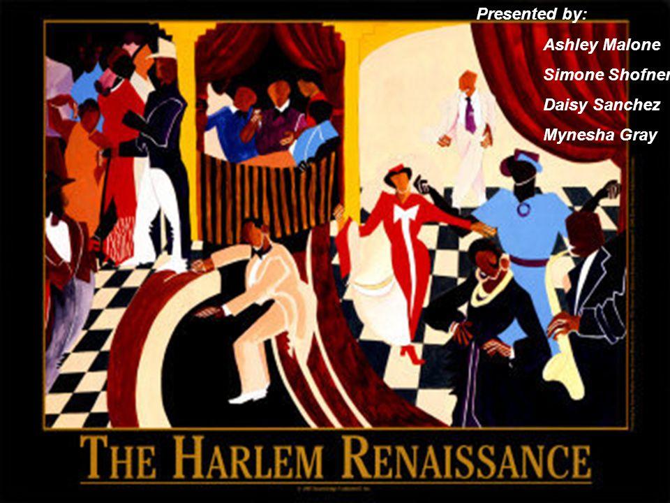 The Harlem Renaissance Presented by: Simone Shofner Ashley Malone Daisy Sanchez Minesha Gray Presented by: Ashley Malone Simone Shofner Daisy Sanchez Mynesha Gray