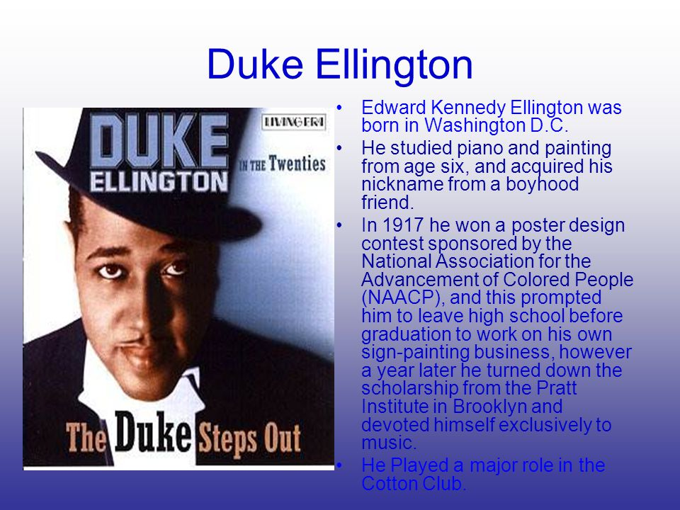 Duke Ellington Edward Kennedy Ellington was born in Washington D.C. He studied piano and painting from age six, and acquired his nickname from a boyho