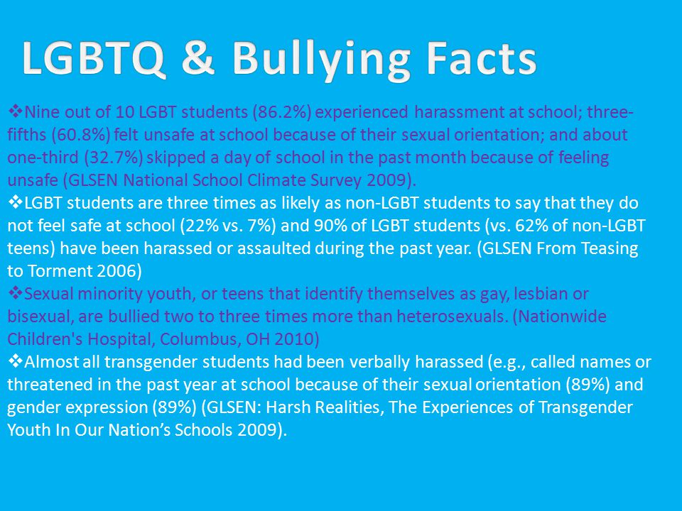 LGBTQ & Bullying Facts continuedLGBTQ & Bullying Facts continued  LGBT youth in rural communities and those with lower adult educational attainment face particularly hostile school climates (JG, Greytak EA, Diaz EM – Journal of Youth & Adolescence 2009)  Lesbian, gay, and bisexual adolescents are 190 percent more likely to use drugs and alcohol than are heterosexual teens (Marshal MP, Friedman MS, et al – Addiction 2008).