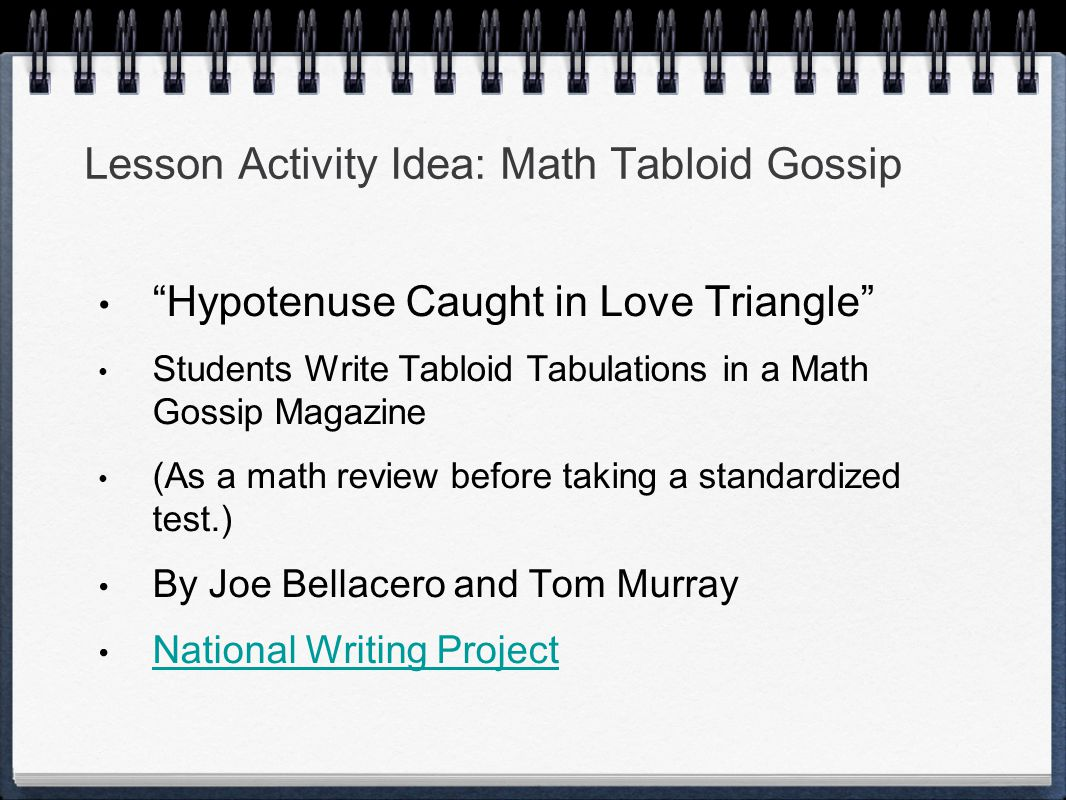 Lesson Activity Idea: Math Tabloid Gossip Hypotenuse Caught in Love Triangle Students Write Tabloid Tabulations in a Math Gossip Magazine (As a math review before taking a standardized test.) By Joe Bellacero and Tom Murray National Writing Project