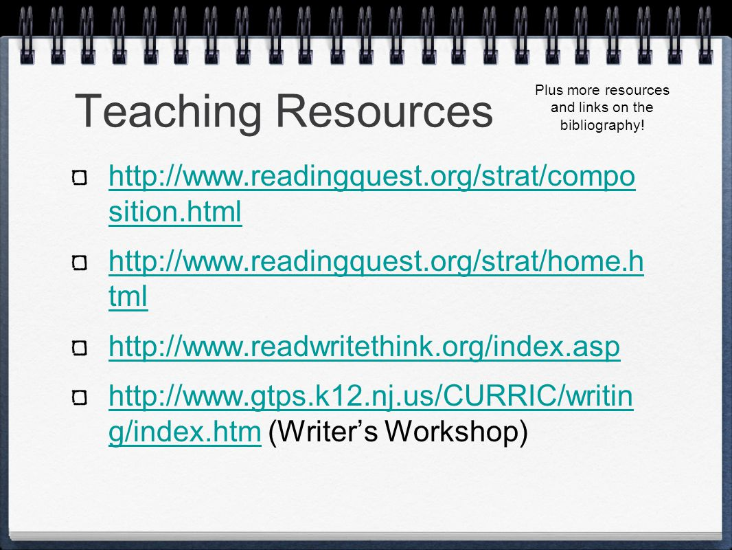 Teaching Resources http://www.readingquest.org/strat/compo sition.html http://www.readingquest.org/strat/home.h tml http://www.readwritethink.org/index.asp http://www.gtps.k12.nj.us/CURRIC/writin g/index.htmhttp://www.gtps.k12.nj.us/CURRIC/writin g/index.htm (Writer's Workshop) Plus more resources and links on the bibliography!