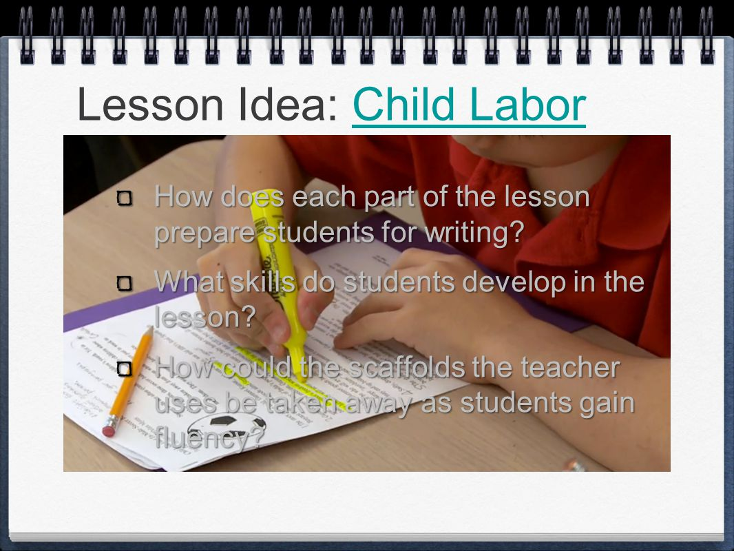 Lesson Idea: Child LaborChild Labor How does each part of the lesson prepare students for writing.