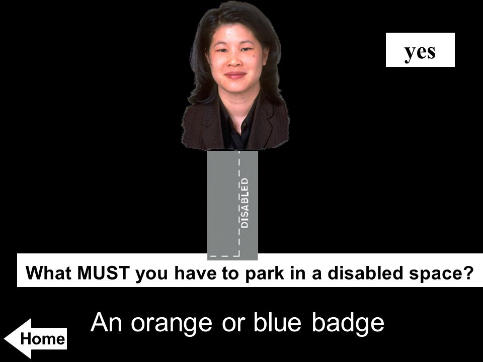 An orange or blue badge What MUST you have to park in a disabled space? yes Home