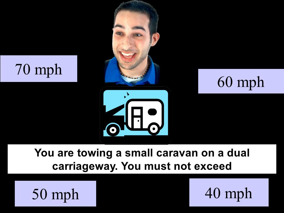You are towing a small caravan on a dual carriageway. You must not exceed 70 mph 40 mph 60 mph 50 mph