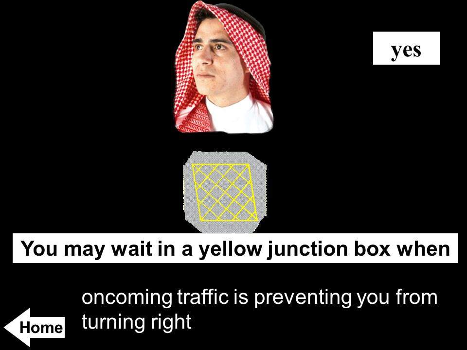 oncoming traffic is preventing you from turning right You may wait in a yellow junction box when yes Home