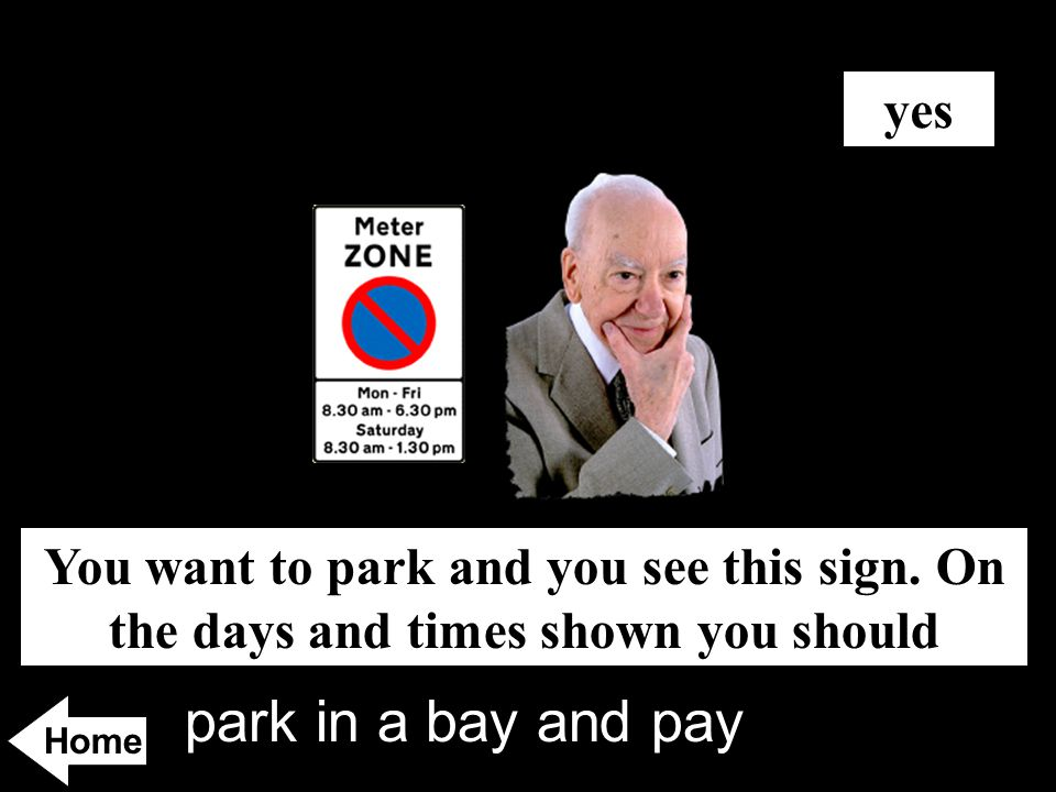 park in a bay and pay You want to park and you see this sign. On the days and times shown you should yes Home