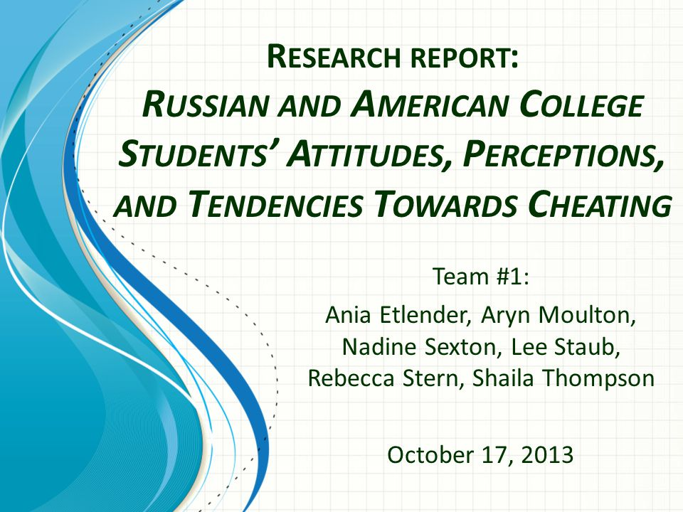 R ESEARCH REPORT : R USSIAN AND A MERICAN C OLLEGE S TUDENTS ' A TTITUDES, P ERCEPTIONS, AND T ENDENCIES T OWARDS C HEATING Team #1: Ania Etlender, Aryn Moulton, Nadine Sexton, Lee Staub, Rebecca Stern, Shaila Thompson October 17, 2013