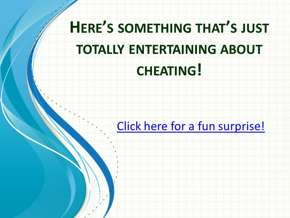 H ERE ' S SOMETHING THAT ' S JUST TOTALLY ENTERTAINING ABOUT CHEATING .