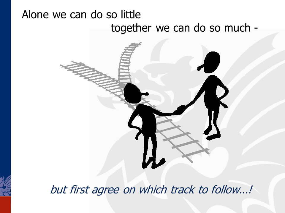 but first agree on which track to follow…! Alone we can do so little together we can do so much -