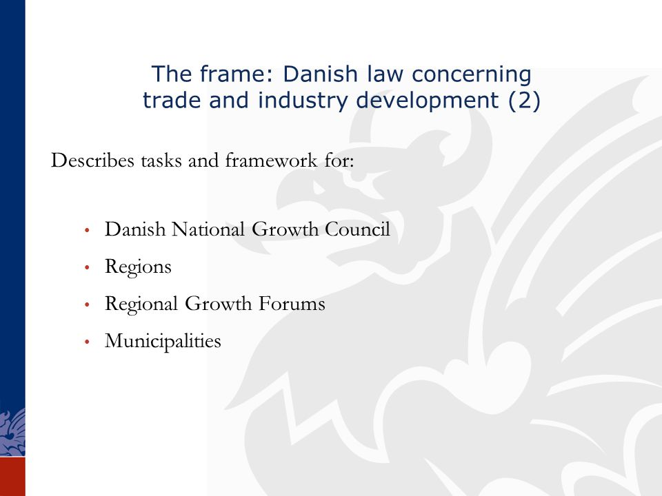 The frame: Danish law concerning trade and industry development (2) Describes tasks and framework for: Danish National Growth Council Regions Regional Growth Forums Municipalities
