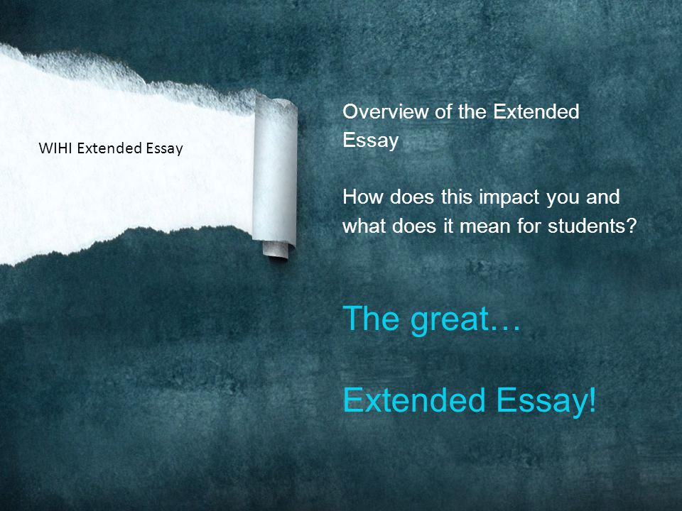 Overview of the Extended Essay How does this impact you and what does it mean for students? The great… Extended Essay! WIHI Extended Essay