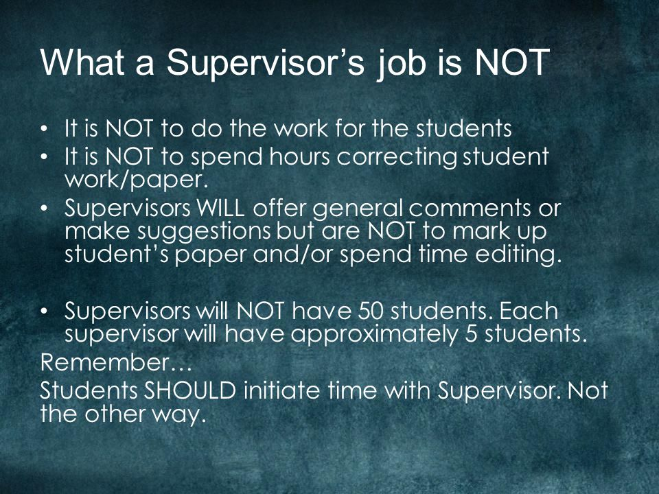 What a Supervisor's job is NOT It is NOT to do the work for the students It is NOT to spend hours correcting student work/paper.