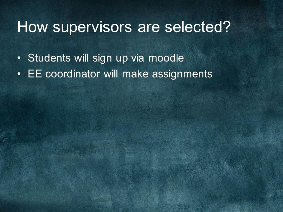 How supervisors are selected? Students will sign up via moodle EE coordinator will make assignments