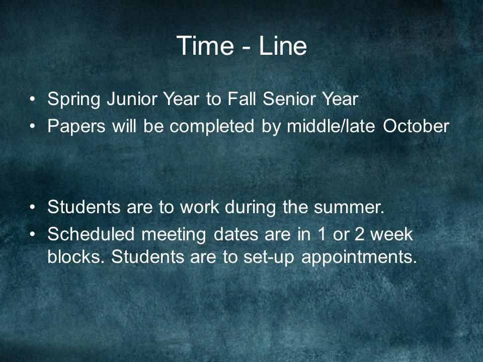 Time - Line Spring Junior Year to Fall Senior Year Papers will be completed by middle/late October Students are to work during the summer.