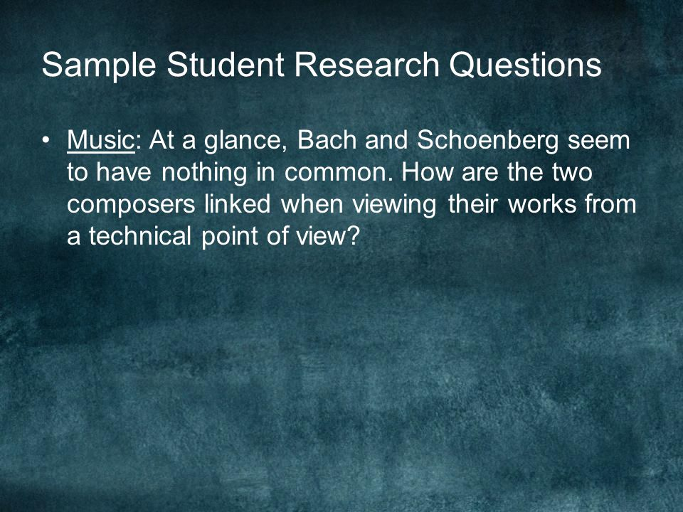 Sample Student Research Questions Music: At a glance, Bach and Schoenberg seem to have nothing in common. How are the two composers linked when viewin