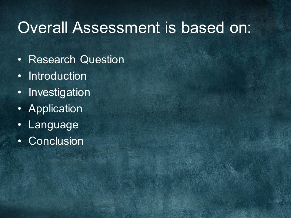 Overall Assessment is based on: Research Question Introduction Investigation Application Language Conclusion