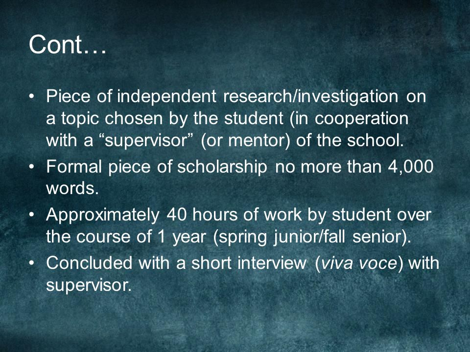 Cont… Piece of independent research/investigation on a topic chosen by the student (in cooperation with a supervisor (or mentor) of the school.