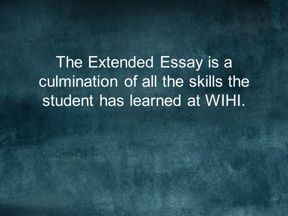 The Extended Essay is a culmination of all the skills the student has learned at WIHI.