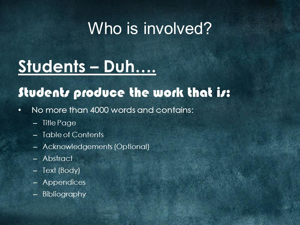Who is involved? Students – Duh…. Students produce the work that is: No more than 4000 words and contains: – Title Page – Table of Contents – Acknowle