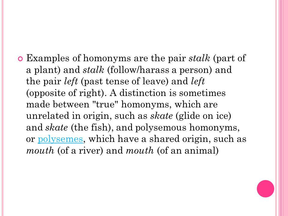 Examples of homonyms are the pair stalk (part of a plant) and stalk (follow/harass a person) and the pair left (past tense of leave) and left (opposite of right).