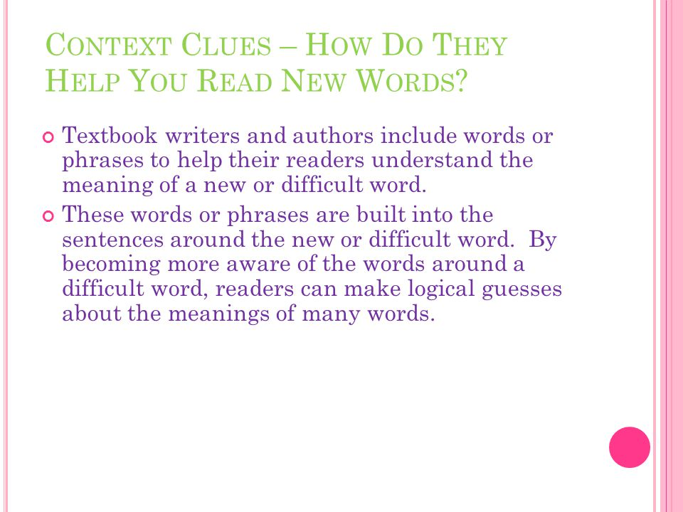 C ONTEXT C LUES – H OW D O T HEY H ELP Y OU R EAD N EW W ORDS ? Textbook writers and authors include words or phrases to help their readers understand