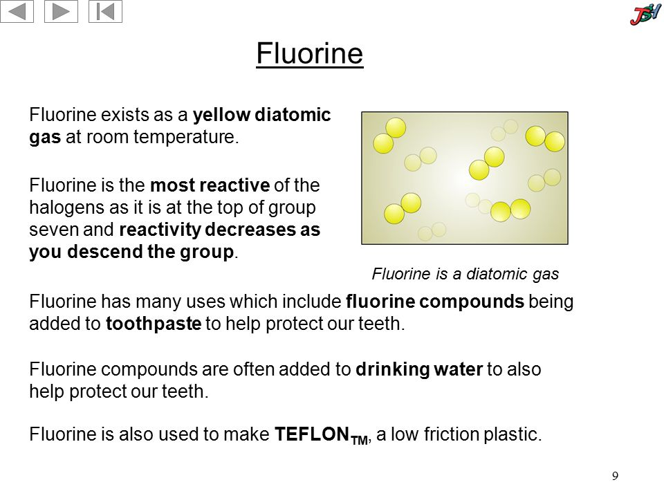 9 Fluorine Fluorine exists as a yellow diatomic gas at room temperature. Fluorine is the most reactive of the halogens as it is at the top of group se